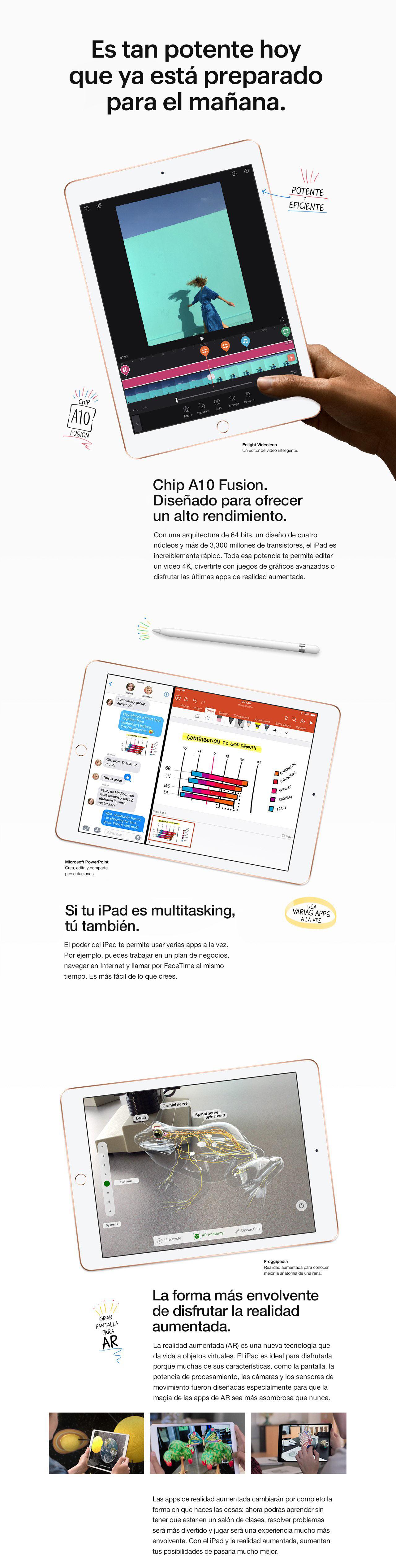 Es tan potente hoy que ya está preparado para el mañana. Chip A10 Fusion. Diseñado para ofrecer un alto rendimiento. Con una arquitectura de 64 bits. Diseño de cuatro núcleos. Más de 3.3 mil millones de transistores. Traducción: el iPad es increíblemente rápido. Toda esa potencia te permite editar un video 4K, divertirte con juegos de gráficos avanzados o disfrutar las últimas aplicaciones de realidad aumentada. Hace múltiples tareas con facilidad. Y tú también. El poder del iPad te permite usar varias varias aplicaciones a la vez. Por ejemplo, puedes trabajar en un plan de negocios, navegar en Internet y llamar por FaceTime a un colega al mismo tiempo. Es más fácil de lo que parece. La forma más envolvente de disfrutar la realidad aumentada. La realidad aumentada (AR) es una nueva tecnología que da vida a objetos virtuales. El iPad es ideal para disfrutarlo, porque muchas de sus características, como la pantalla, la potencia de procesamiento, las cámaras y los sensores de movimiento, fueron diseñadas especialmente para que la magia de las aplicaciones AR sea más asombrosa que nunca. Las aplicaciones de realidad aumentada cambiarán por completo la forma en que haces las cosas. Ahora podrás aprender sin tener que estar en un salón de clases. Resuelve los problema diarios. Sumergirte en entretenimiento y juegos. Con el iPad y la realidad aumentada, aumentan tus posibilidades de pasarla mucho mejor.