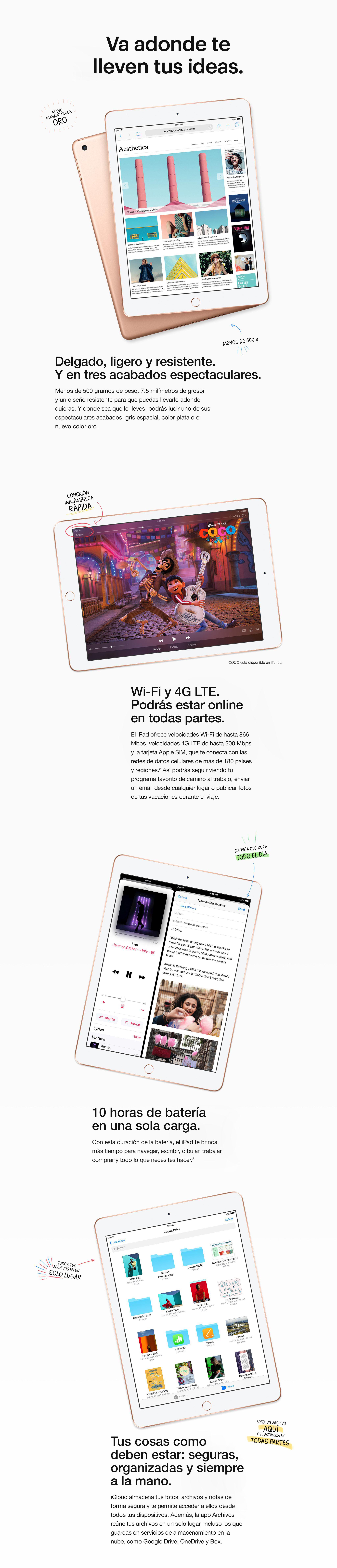 Diseñado para ir a donde te lleven tus ideas. Delgado, liviano y duradero. Y en tres magníficos acabados. Con solo una libra de peso y 7.5 mm de grosor, es fácil llevar el iPad adonde quieras. Diseñado para ser resistente, para que tengas la tranquilidad de saber que puedes llevarlo a cualquier lugar. Y es tan hermoso como portátil, disponible en plata, gris espacial y un nuevo color oro. Wi-Fi y LTE. Podrás estar online en todas partes. El iPad ofrece velocidades Wi-Fi de hasta 866 Mbps, velocidades LTE de hasta 300 Mbps y la tarjeta Apple SIM, que te conecta con las redes de datos celulares de más de 180 países y regiones.2 Para que puedas ver tu programa favorito de camino al trabajo, enviar un correo electrónico desde cualquier lugar o publicar fotos de tus vacaciones durante el viaje. 10 horas de duración de la batería en una sola carga. Con una batería que te dura todo el día, el iPad te brinda más tiempo para navegar, escribir, dibujar, trabajar, comprar y todo lo que necesites hacer. Tus cosas como  deben estar: seguras, organizadas y siempre a la mano. iCloud almacena tus fotos, archivos y notas de forma segura y te permite acceder a ellos desde todos tus dispositivos. Además, la aplicación Archivos reúne todos tus archivos de cualquier tipo en un solo lugar, incluso los que guardas en servicios de almacenamiento en la nube, como Google Drive, OneDrive y Box.